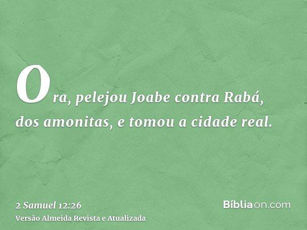 Ora, pelejou Joabe contra Rabá, dos amonitas, e tomou a cidade real.
