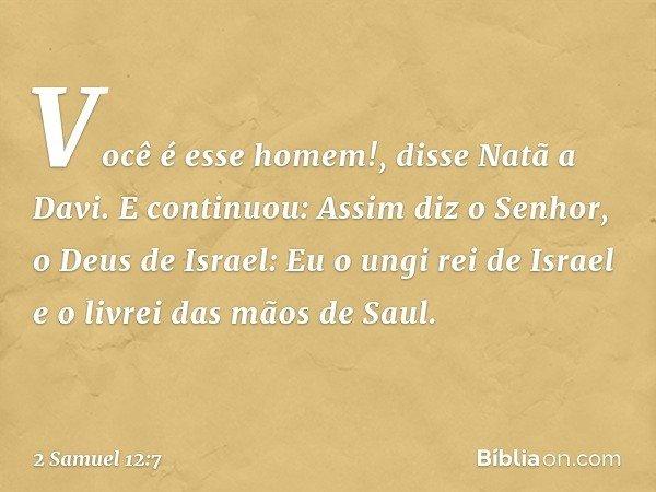 """""""Você é esse homem!"""", disse Natã a Davi. E continuou: """"Assim diz o Senhor, o Deus de Israel: 'Eu o ungi rei de Israel e o livrei das mãos de Saul. -- 2 Samuel 1"""