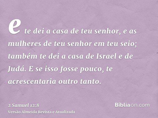 e te dei a casa de teu senhor, e as mulheres de teu senhor em teu seio; também te dei a casa de Israel e de Judá. E se isso fosse pouco, te acrescentaria outro