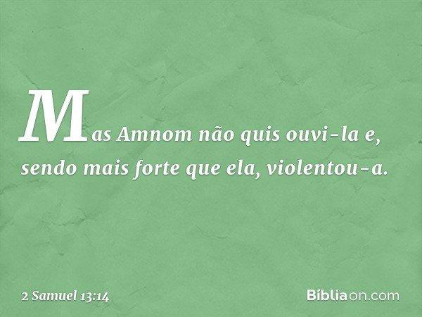 Mas Amnom não quis ouvi-la e, sendo mais forte que ela, violentou-a. -- 2 Samuel 13:14