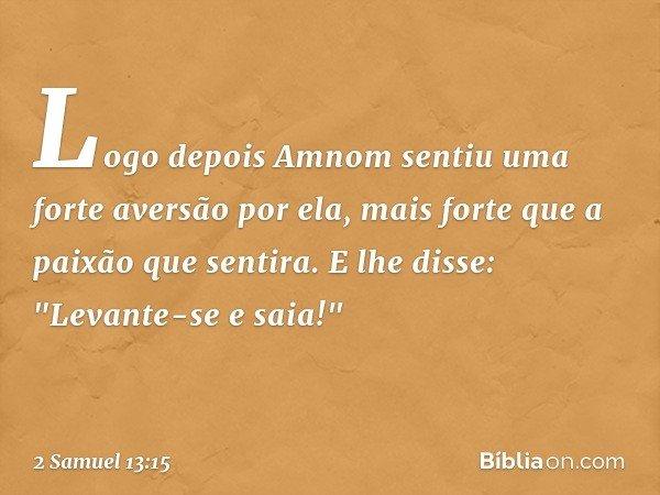 """Logo depois Amnom sentiu uma forte aversão por ela, mais forte que a paixão que sentira. E lhe disse: """"Levante-se e saia!"""" -- 2 Samuel 13:15"""