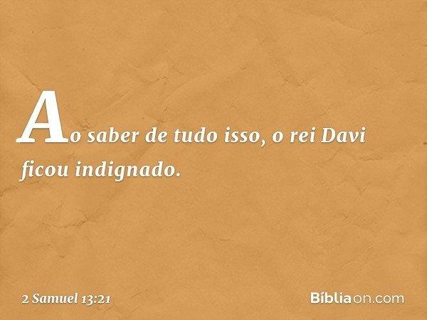 Ao saber de tudo isso, o rei Davi ficou indignado. -- 2 Samuel 13:21