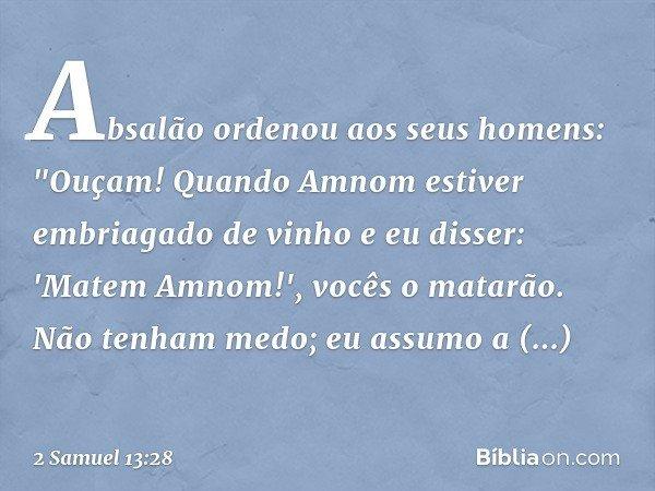 """Absalão ordenou aos seus homens: """"Ouçam! Quando Amnom estiver embriagado de vinho e eu disser: 'Matem Amnom!', vocês o matarão. Não tenham medo; eu assumo a res"""