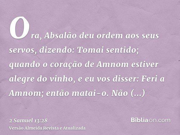 Ora, Absalão deu ordem aos seus servos, dizendo: Tomai sentido; quando o coração de Amnom estiver alegre do vinho, e eu vos disser: Feri a Amnom; então matai-o.