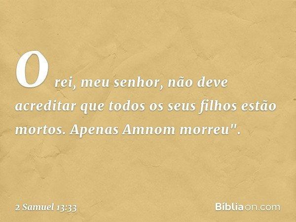 """O rei, meu senhor, não deve acreditar que todos os seus filhos estão mortos. Apenas Amnom morreu"""". -- 2 Samuel 13:33"""