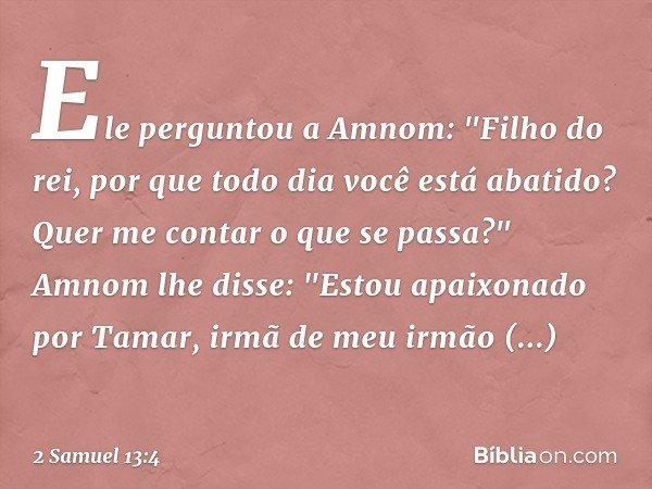 """Ele perguntou a Amnom: """"Filho do rei, por que todo dia você está abatido? Quer me contar o que se passa?"""" Amnom lhe disse: """"Estou apaixonado por Tamar, irmã de"""