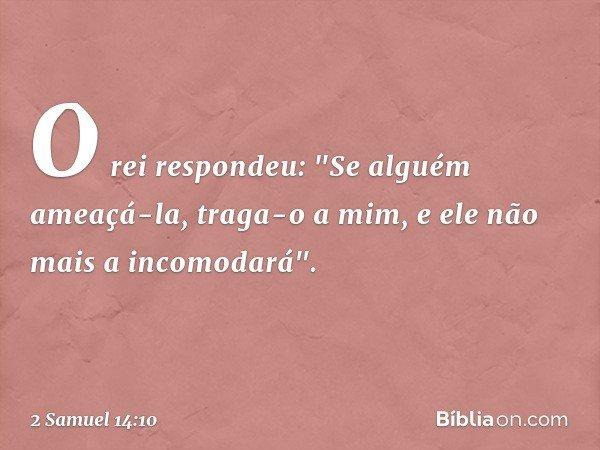 """O rei respondeu: """"Se alguém ameaçá-la, traga-o a mim, e ele não mais a incomodará"""". -- 2 Samuel 14:10"""