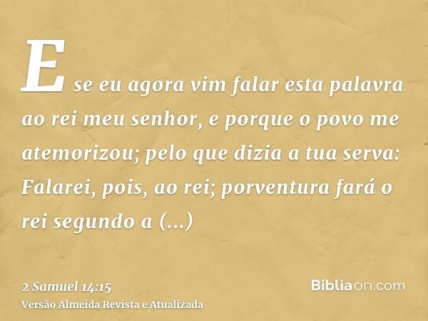 E se eu agora vim falar esta palavra ao rei meu senhor, e porque o povo me atemorizou; pelo que dizia a tua serva: Falarei, pois, ao rei; porventura fará o rei