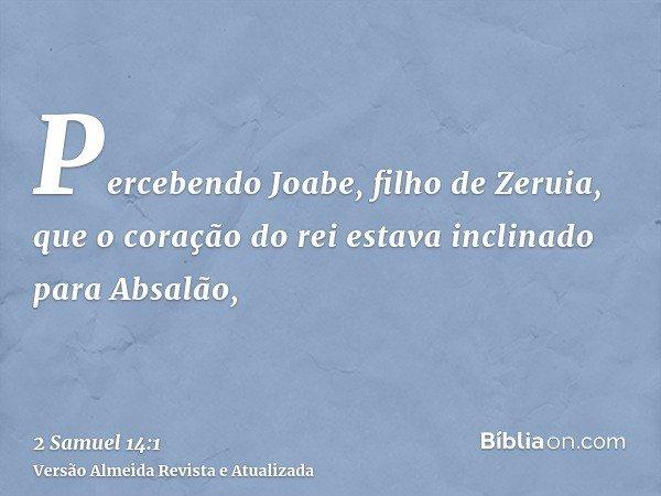 Percebendo Joabe, filho de Zeruia, que o coração do rei estava inclinado para Absalão,