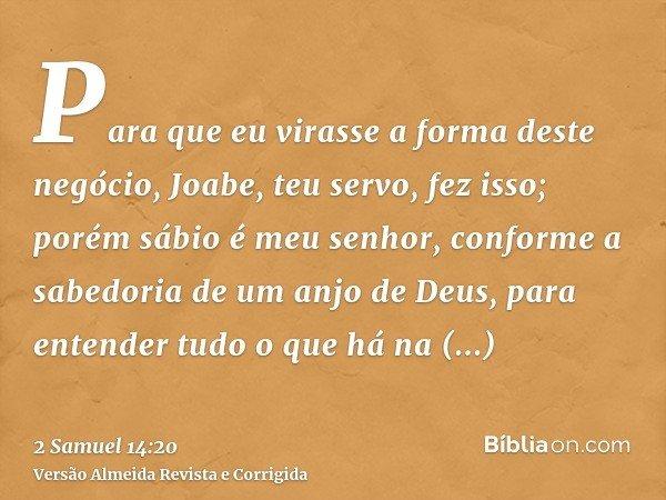 Para que eu virasse a forma deste negócio, Joabe, teu servo, fez isso; porém sábio é meu senhor, conforme a sabedoria de um anjo de Deus, para entender tudo o q