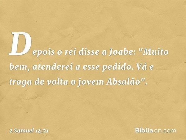 """Depois o rei disse a Joabe: """"Muito bem, atenderei a esse pedido. Vá e traga de volta o jovem Absalão"""". -- 2 Samuel 14:21"""