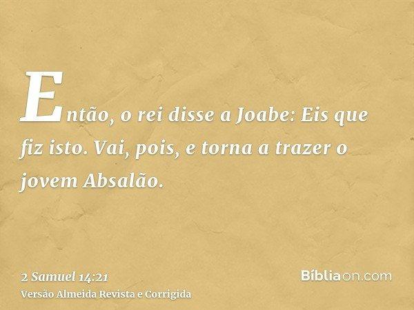 Então, o rei disse a Joabe: Eis que fiz isto. Vai, pois, e torna a trazer o jovem Absalão.