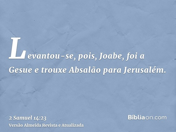 Levantou-se, pois, Joabe, foi a Gesue e trouxe Absalão para Jerusalém.