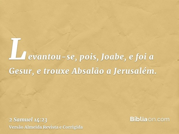 Levantou-se, pois, Joabe, e foi a Gesur, e trouxe Absalão a Jerusalém.
