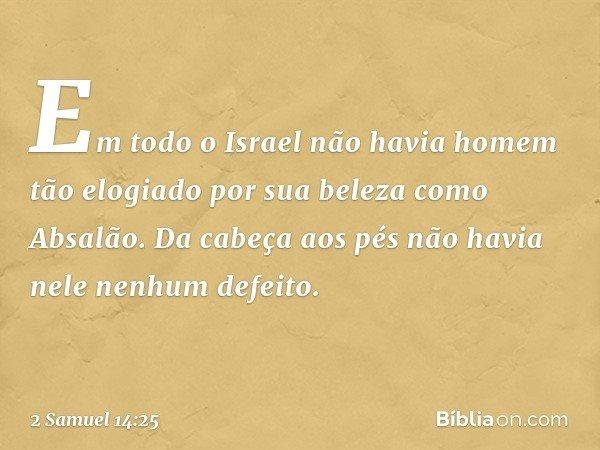 Em todo o Israel não havia homem tão elogiado por sua beleza como Absalão. Da cabeça aos pés não havia nele nenhum defeito. -- 2 Samuel 14:25