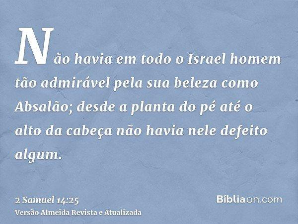 Não havia em todo o Israel homem tão admirável pela sua beleza como Absalão; desde a planta do pé até o alto da cabeça não havia nele defeito algum.