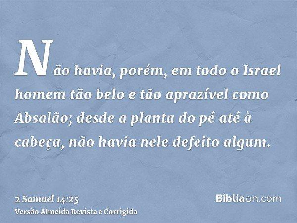 Não havia, porém, em todo o Israel homem tão belo e tão aprazível como Absalão; desde a planta do pé até à cabeça, não havia nele defeito algum.