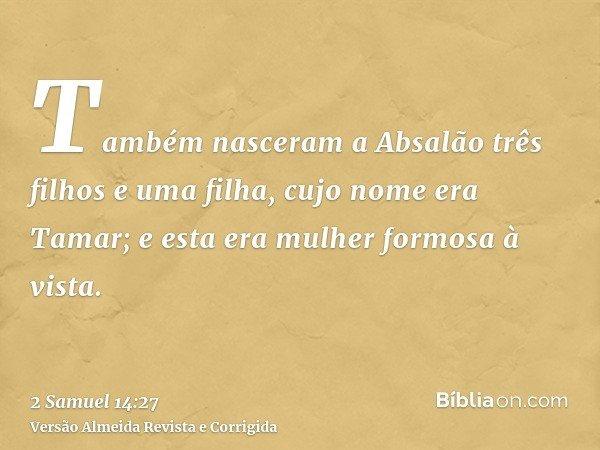 Também nasceram a Absalão três filhos e uma filha, cujo nome era Tamar; e esta era mulher formosa à vista.