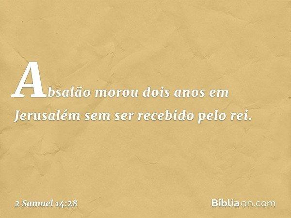 Absalão morou dois anos em Jerusalém sem ser recebido pelo rei. -- 2 Samuel 14:28