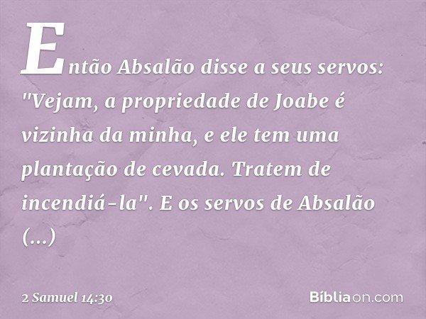 """Então Absalão disse a seus servos: """"Vejam, a propriedade de Joabe é vizinha da minha, e ele tem uma plantação de cevada. Tratem de incendiá-la"""". E os servos de"""