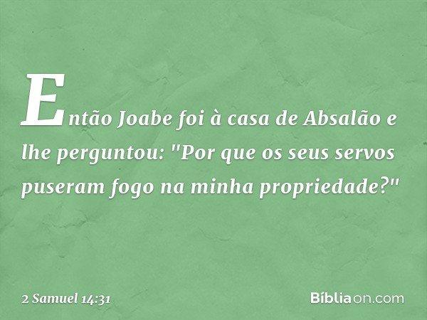 """Então Joabe foi à casa de Absalão e lhe perguntou: """"Por que os seus servos puseram fogo na minha propriedade?"""" -- 2 Samuel 14:31"""