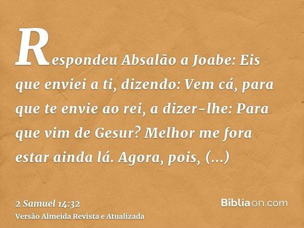Respondeu Absalão a Joabe: Eis que enviei a ti, dizendo: Vem cá, para que te envie ao rei, a dizer-lhe: Para que vim de Gesur? Melhor me fora estar ainda lá. Ag