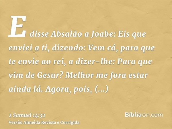 E disse Absalão a Joabe: Eis que enviei a ti, dizendo: Vem cá, para que te envie ao rei, a dizer-lhe: Para que vim de Gesur? Melhor me fora estar ainda lá. Agor