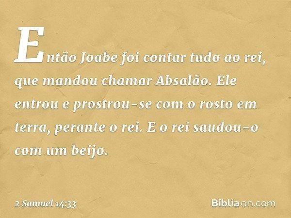 Então Joabe foi contar tudo ao rei, que mandou chamar Absalão. Ele entrou e prostrou-se com o rosto em terra, perante o rei. E o rei saudou-o com um beijo. -- 2