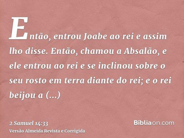Então, entrou Joabe ao rei e assim lho disse. Então, chamou a Absalão, e ele entrou ao rei e se inclinou sobre o seu rosto em terra diante do rei; e o rei beijo