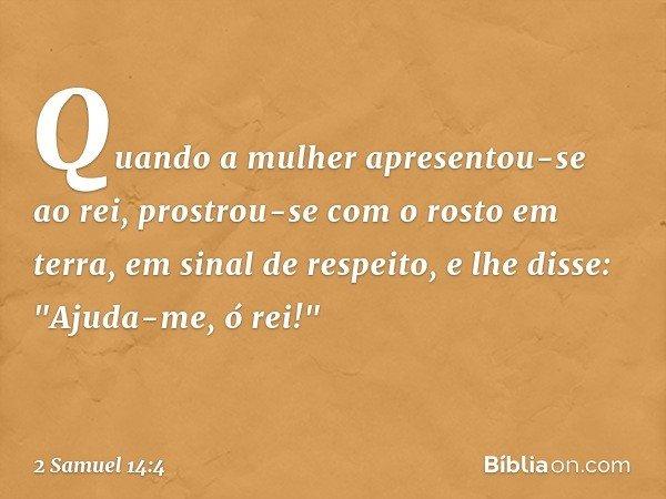 """Quando a mulher apresentou-se ao rei, prostrou-se com o rosto em terra, em sinal de respeito, e lhe disse: """"Ajuda-me, ó rei!"""" -- 2 Samuel 14:4"""