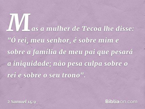 """Mas a mulher de Tecoa lhe disse: """"Ó rei, meu senhor, é sobre mim e sobre a família de meu pai que pesará a iniquidade; não pesa culpa sobre o rei e sobre o seu"""