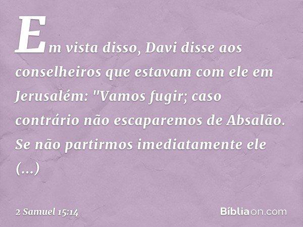 """Em vista disso, Davi disse aos conselheiros que estavam com ele em Jerusalém: """"Vamos fugir; caso contrário não escaparemos de Absalão. Se não partirmos imediata"""