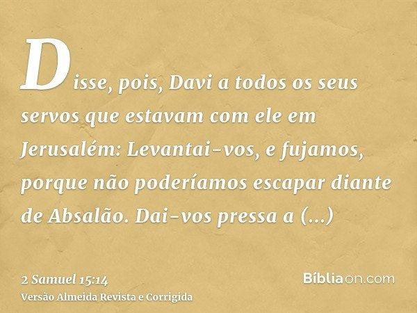 Disse, pois, Davi a todos os seus servos que estavam com ele em Jerusalém: Levantai-vos, e fujamos, porque não poderíamos escapar diante de Absalão. Dai-vos pre