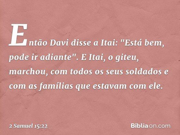 """Então Davi disse a Itai: """"Está bem, pode ir adiante"""". E Itai, o giteu, marchou, com todos os seus soldados e com as famílias que estavam com ele. -- 2 Samuel 15"""