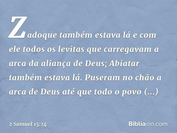 Zadoque também estava lá e com ele todos os levitas que carregavam a arca da aliança de Deus; Abiatar também estava lá. Puseram no chão a arca de Deus até que t