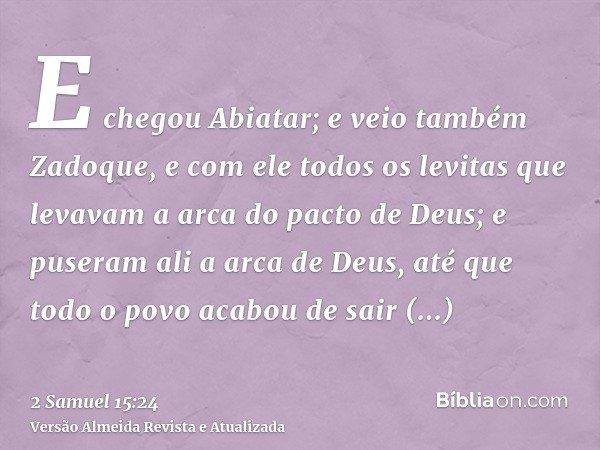 E chegou Abiatar; e veio também Zadoque, e com ele todos os levitas que levavam a arca do pacto de Deus; e puseram ali a arca de Deus, até que todo o povo acabo