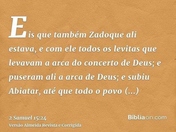 Eis que também Zadoque ali estava, e com ele todos os levitas que levavam a arca do concerto de Deus; e puseram ali a arca de Deus; e subiu Abiatar, até que tod