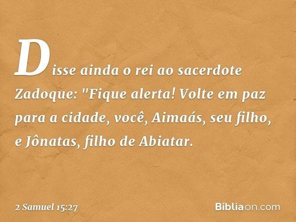 """Disse ainda o rei ao sacerdote Zadoque: """"Fique alerta! Volte em paz para a cidade, você, Aimaás, seu filho, e Jônatas, filho de Abiatar. -- 2 Samuel 15:27"""
