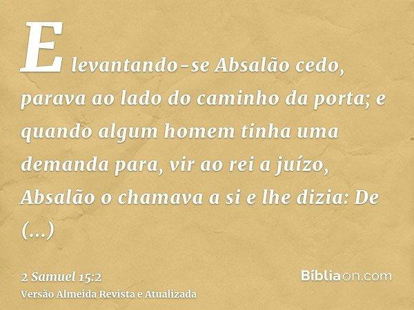 E levantando-se Absalão cedo, parava ao lado do caminho da porta; e quando algum homem tinha uma demanda para, vir ao rei a juízo, Absalão o chamava a si e lhe