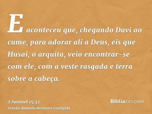 E aconteceu que, chegando Davi ao cume, para adorar ali a Deus, eis que Husai, o arquita, veio encontrar-se com ele, com a veste rasgada e terra sobre a cabeça.