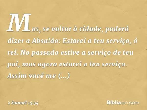 Mas, se voltar à cidade, poderá dizer a Absalão: Estarei a teu serviço, ó rei. No passado estive a serviço de teu pai, mas agora estarei a teu serviço. Assim vo
