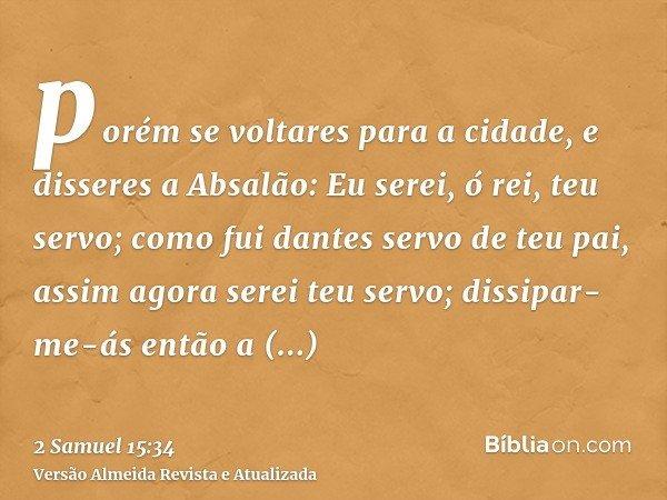 porém se voltares para a cidade, e disseres a Absalão: Eu serei, ó rei, teu servo; como fui dantes servo de teu pai, assim agora serei teu servo; dissipar-me-ás