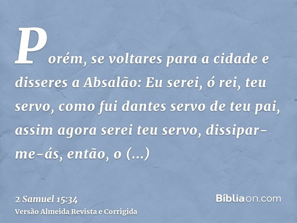 Porém, se voltares para a cidade e disseres a Absalão: Eu serei, ó rei, teu servo, como fui dantes servo de teu pai, assim agora serei teu servo, dissipar-me-ás