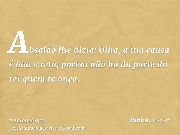 Absalão lhe dizia: Olha, a tua causa é boa e reta, porém não há da parte do rei quem te ouça.