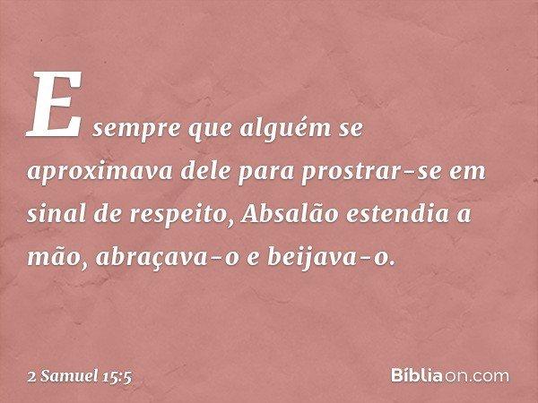 E sempre que alguém se aproximava dele para prostrar-se em sinal de respeito, Absalão estendia a mão, abraçava-o e beijava-o. -- 2 Samuel 15:5