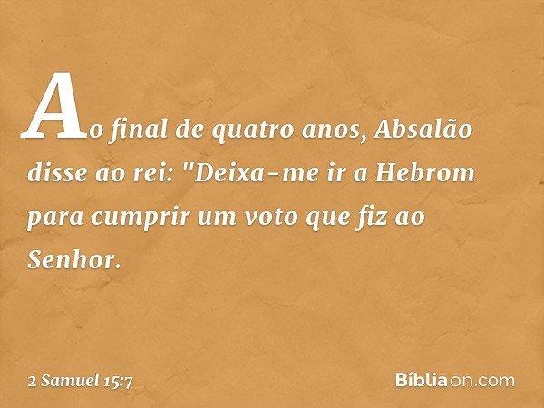 """Ao final de quatro anos, Absalão disse ao rei: """"Deixa-me ir a Hebrom para cumprir um voto que fiz ao Senhor. -- 2 Samuel 15:7"""