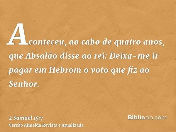 Aconteceu, ao cabo de quatro anos, que Absalão disse ao rei: Deixa-me ir pagar em Hebrom o voto que fiz ao Senhor.