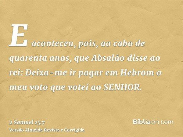E aconteceu, pois, ao cabo de quarenta anos, que Absalão disse ao rei: Deixa-me ir pagar em Hebrom o meu voto que votei ao SENHOR.