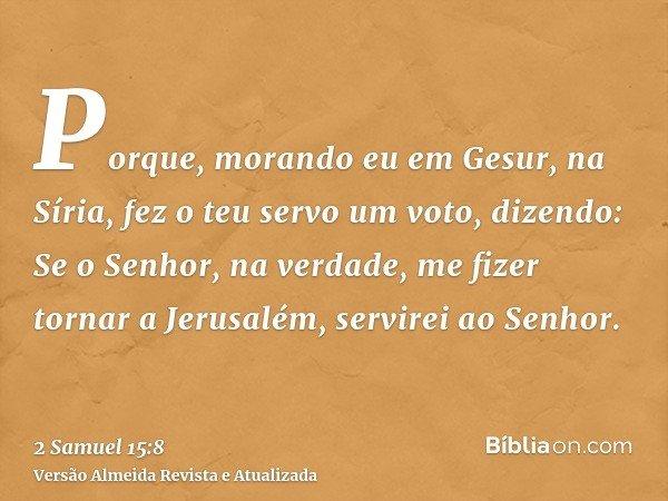 Porque, morando eu em Gesur, na Síria, fez o teu servo um voto, dizendo: Se o Senhor, na verdade, me fizer tornar a Jerusalém, servirei ao Senhor.