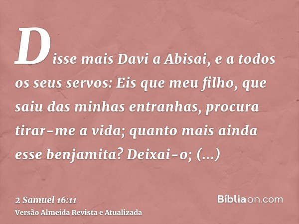 Disse mais Davi a Abisai, e a todos os seus servos: Eis que meu filho, que saiu das minhas entranhas, procura tirar-me a vida; quanto mais ainda esse benjamita?